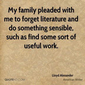 Lloyd Alexander - My family pleaded with me to forget literature and do something sensible, such as find some sort of useful work.
