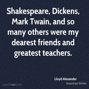 Lloyd Alexander - Shakespeare, Dickens, Mark Twain, and so many others were my dearest friends and greatest teachers.