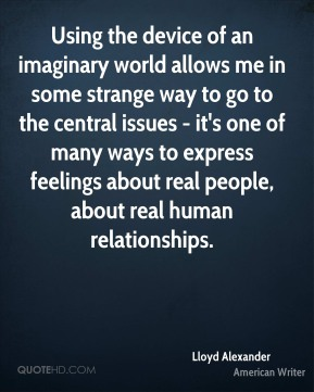 Lloyd Alexander - Using the device of an imaginary world allows me in some strange way to go to the central issues - it's one of many ways to express feelings about real people, about real human relationships.