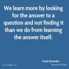 Lloyd Alexander - We learn more by looking for the answer to a question and not finding it than we do from learning the answer itself.