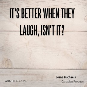 Lorne Michaels - It's better when they laugh, isn't it?