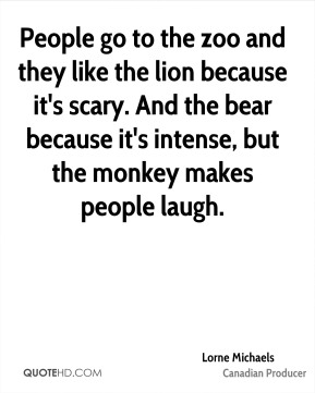 Lorne Michaels - People go to the zoo and they like the lion because it's scary. And the bear because it's intense, but the monkey makes people laugh.