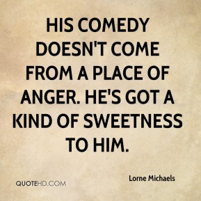 His comedy doesn't come from a place of anger. He's got a kind of sweetness to him.