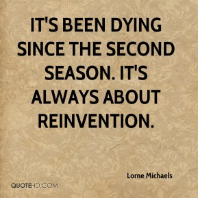 It's been dying since the second season. It's always about reinvention.
