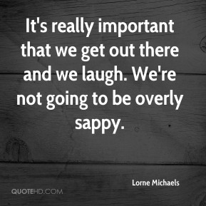 It's really important that we get out there and we laugh. We're not going to be overly sappy.