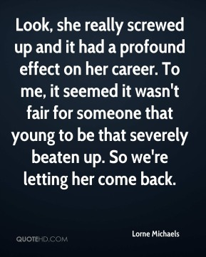 Look, she really screwed up and it had a profound effect on her career. To me, it seemed it wasn't fair for someone that young to be that severely beaten up. So we're letting her come back.