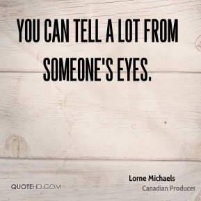 Lorne Michaels - You can tell a lot from someone's eyes.