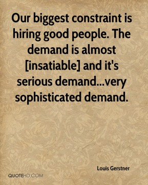 Louis Gerstner  - Our biggest constraint is hiring good people. The demand is almost [insatiable] and it's serious demand...very sophisticated demand.
