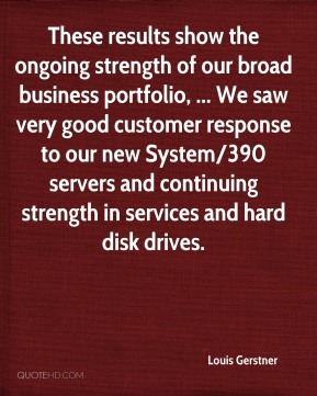 Louis Gerstner  - These results show the ongoing strength of our broad business portfolio, ... We saw very good customer response to our new System/390 servers and continuing strength in services and hard disk drives.