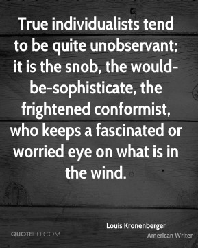 Louis Kronenberger  - True individualists tend to be quite unobservant; it is the snob, the would-be-sophisticate, the frightened conformist, who keeps a fascinated or worried eye on what is in the wind.