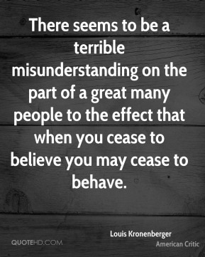 There seems to be a terrible misunderstanding on the part of a great many people to the effect that when you cease to believe you may cease to behave.