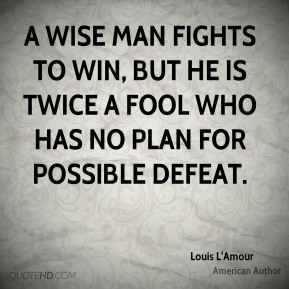 Louis L'Amour - A wise man fights to win, but he is twice a fool who has no plan for possible defeat.