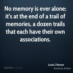 No memory is ever alone; it's at the end of a trail of memories, a dozen trails that each have their own associations.