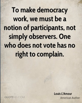 To make democracy work, we must be a notion of participants, not simply observers. One who does not vote has no right to complain.