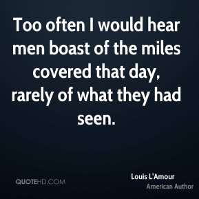 Louis L'Amour - Too often I would hear men boast of the miles covered that day, rarely of what they had seen.