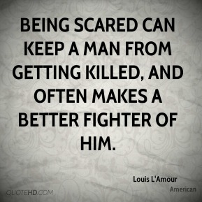 Louis L'Amour  - Being scared can keep a man from getting killed, and often makes a better fighter of him.