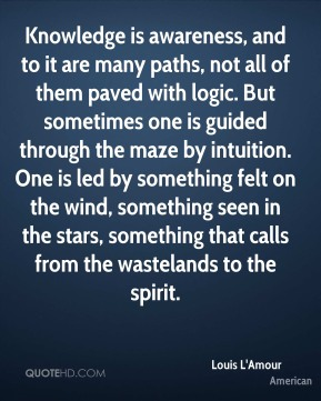 Louis L'Amour  - Knowledge is awareness, and to it are many paths, not all of them paved with logic. But sometimes one is guided through the maze by intuition. One is led by something felt on the wind, something seen in the stars, something that calls from the wastelands to the spirit.