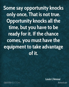 Louis L'Amour  - Some say opportunity knocks only once, That is not true. Opportunity knocks all the time, but you have to be ready for it. If the chance comes, you must have the equipment to take advantage of it.