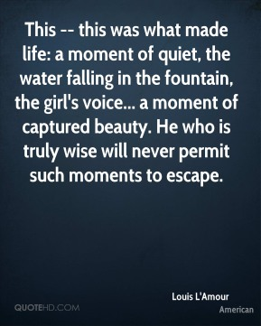 Louis L'Amour  - This -- this was what made life: a moment of quiet, the water falling in the fountain, the girl's voice... a moment of captured beauty. He who is truly wise will never permit such moments to escape.