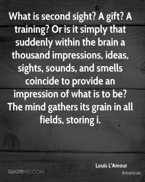 Louis L'Amour  - What is second sight? A gift? A training? Or is it simply that suddenly within the brain a thousand impressions, ideas, sights, sounds, and smells coincide to provide an impression of what is to be? The mind gathers its grain in all fields, storing i.