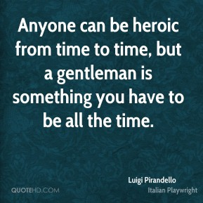 Anyone can be heroic from time to time, but a gentleman is something you have to be all the time.