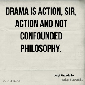Drama is action, sir, action and not confounded philosophy.