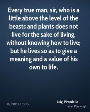 Every true man, sir, who is a little above the level of the beasts and plants does not live for the sake of living, without knowing how to live; but he lives so as to give a meaning and a value of his own to life.