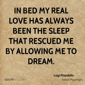 Luigi Pirandello - In bed my real love has always been the sleep that rescued me by allowing me to dream.