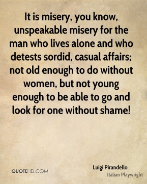 It is misery, you know, unspeakable misery for the man who lives alone and who detests sordid, casual affairs; not old enough to do without women, but not young enough to be able to go and look for one without shame!