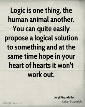 Logic is one thing, the human animal another. You can quite easily propose a logical solution to something and at the same time hope in your heart of hearts it won't work out.
