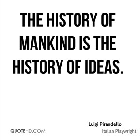 The history of mankind is the history of ideas.