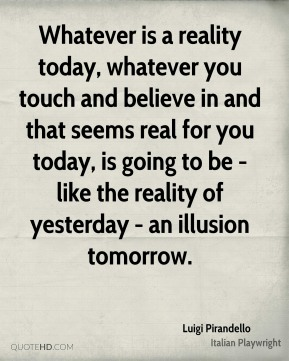 Whatever is a reality today, whatever you touch and believe in and that seems real for you today, is going to be - like the reality of yesterday - an illusion tomorrow.
