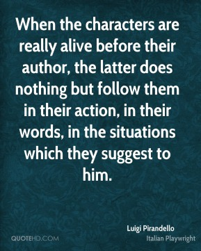 When the characters are really alive before their author, the latter does nothing but follow them in their action, in their words, in the situations which they suggest to him.