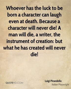 Whoever has the luck to be born a character can laugh even at death. Because a character will never die! A man will die, a writer, the instrument of creation: but what he has created will never die!