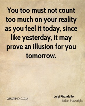 You too must not count too much on your reality as you feel it today, since like yesterday, it may prove an illusion for you tomorrow.