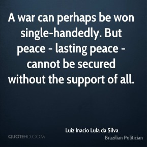 Luiz Inacio Lula da Silva - A war can perhaps be won single-handedly. But peace - lasting peace - cannot be secured without the support of all.
