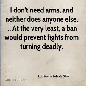 Luiz Inacio Lula da Silva  - I don't need arms, and neither does anyone else, ... At the very least, a ban would prevent fights from turning deadly.