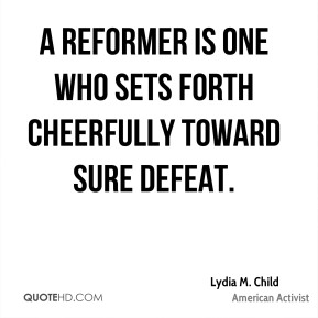 A reformer is one who sets forth cheerfully toward sure defeat.
