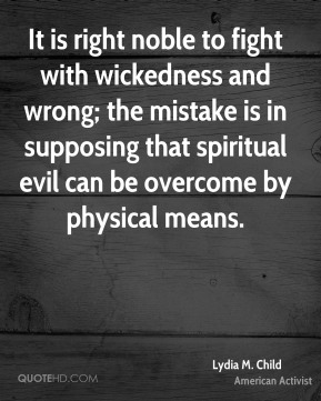 It is right noble to fight with wickedness and wrong; the mistake is in supposing that spiritual evil can be overcome by physical means.