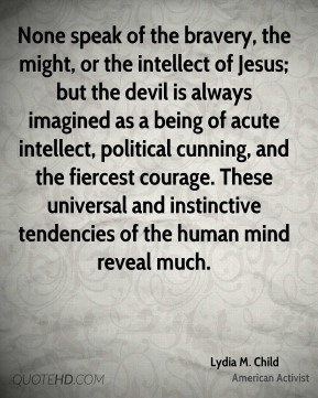 Lydia M. Child - None speak of the bravery, the might, or the intellect of Jesus; but the devil is always imagined as a being of acute intellect, political cunning, and the fiercest courage. These universal and instinctive tendencies of the human mind reveal much.