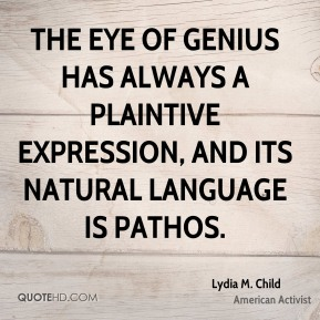 The eye of genius has always a plaintive expression, and its natural language is pathos.