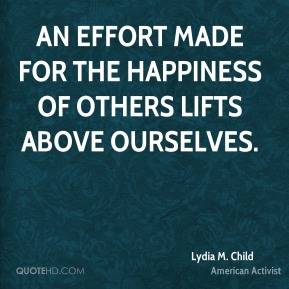 An effort made for the happiness of others lifts above ourselves.