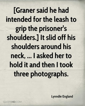 Lynndie England  - [Graner said he had intended for the leash to grip the prisoner's shoulders.] It slid off his shoulders around his neck, ... I asked her to hold it and then I took three photographs.
