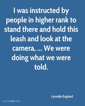 Lynndie England  - I was instructed by people in higher rank to stand there and hold this leash and look at the camera, ... We were doing what we were told.