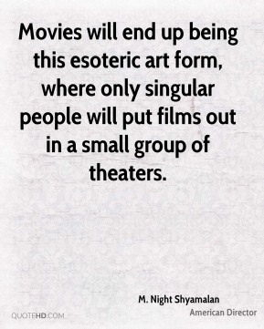 M. Night Shyamalan - Movies will end up being this esoteric art form, where only singular people will put films out in a small group of theaters.