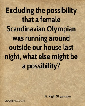 M. Night Shyamalan  - Excluding the possibility that a female Scandinavian Olympian was running around outside our house last night, what else might be a possibility?