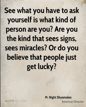 M. Night Shyamalan - See what you have to ask yourself is what kind of person are you? Are you the kind that sees signs, sees miracles? Or do you believe that people just get lucky?