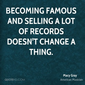Becoming famous and selling a lot of records doesn't change a thing.