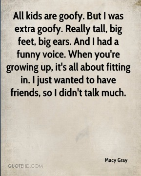 Macy Gray  - All kids are goofy. But I was extra goofy. Really tall, big feet, big ears. And I had a funny voice. When you're growing up, it's all about fitting in. I just wanted to have friends, so I didn't talk much.
