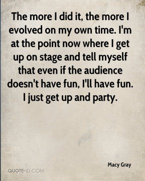 Macy Gray  - The more I did it, the more I evolved on my own time. I'm at the point now where I get up on stage and tell myself that even if the audience doesn't have fun, I'll have fun. I just get up and party.